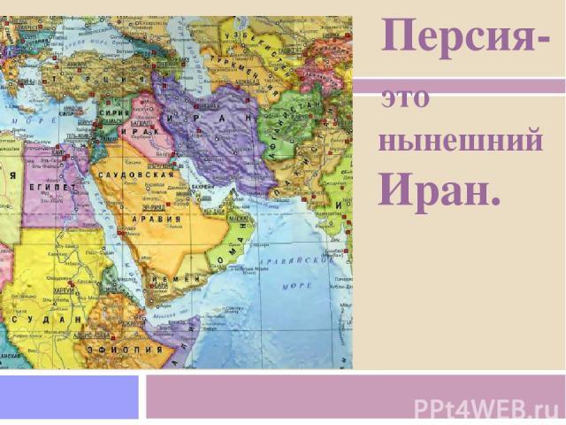Персия- это нынешний Иран.