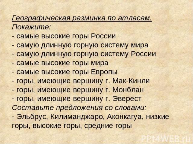 Географическая разминка по атласам. Покажите: - самые высокие горы России - самую длинную горную систему мира - самую длинную горную систему России - самые высокие горы мира - самые высокие горы Европы - горы, имеющие вершину г. Мак-Кинли - горы, им…