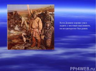 Хотя Дежнев хорошо умел ладить с местным населением, он неоднократно был ранен.