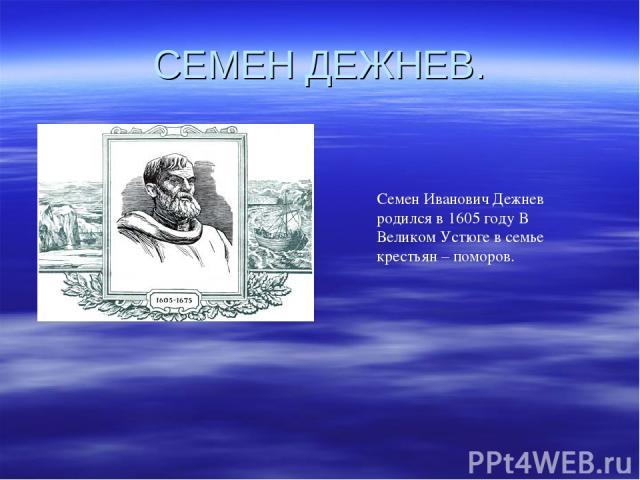 СЕМЕН ДЕЖНЕВ. Семен Иванович Дежнев родился в 1605 году В Великом Устюге в семье крестьян – поморов.
