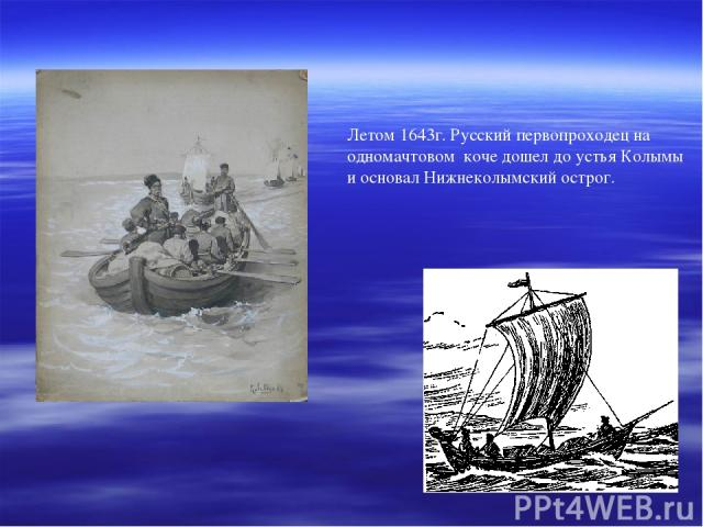 Летом 1643г. Русский первопроходец на одномачтовом коче дошел до устья Колымы и основал Нижнеколымский острог.