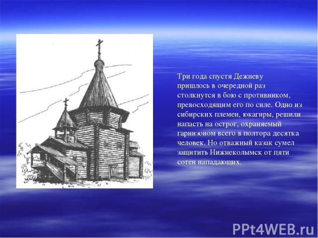 Три года спустя Дежневу пришлось в очередной раз столкнутся в бою с противником, превосходящим его по силе. Одно из сибирских племен, юкагиры, решили напасть на острог, охраняемый гарнизоном всего в полтора десятка человек. Но отважный казак сумел з…
