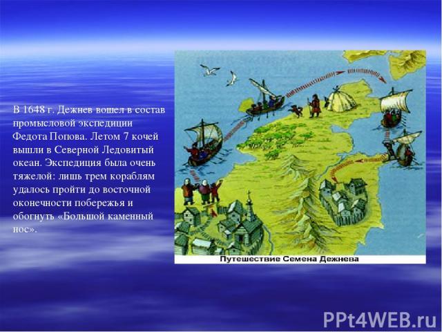 В 1648 г. Дежнев вошел в состав промысловой экспедиции Федота Попова. Летом 7 кочей вышли в Северной Ледовитый океан. Экспедиция была очень тяжелой: лишь трем кораблям удалось пройти до восточной оконечности побережья и обогнуть «Большой каменный нос».
