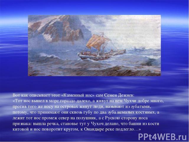 Вот как описывает этот «Каменный нос» сам Семен Дежнев: «Тот нос вышел в море гораздо далеко, а живут на нем Чухчи добре много, против того же носу на островах живут люди, называют из зубатыми, потому, что принимают они сквозь губу по два зуба немал…