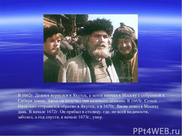 В 1662г. Дежнев вернулся в Якутск, а затем выехал в Москву с собранной в Сибири данью. Здесь он получил чин казачьего атамана. В 1665г. Семен Иванович отправился обратно в Якутск, а в 1670г. Вновь повез в Москву дань. В начале 1672г. Он прибыл в сто…