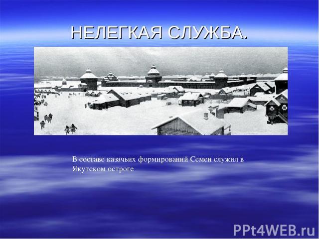 НЕЛЕГКАЯ СЛУЖБА. В составе казачьих формирований Семен служил в Якутском остроге