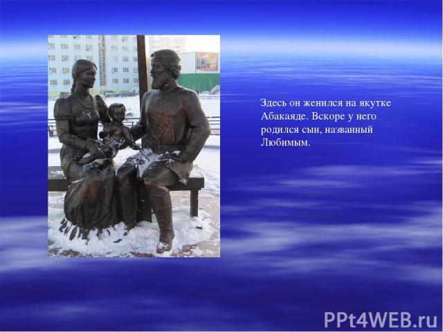 Здесь он женился на якутке Абакаяде. Вскоре у него родился сын, названный Любимым.