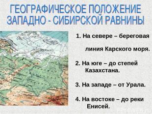 1. На севере – береговая линия Карского моря. 2. На юге – до степей Казахстана.