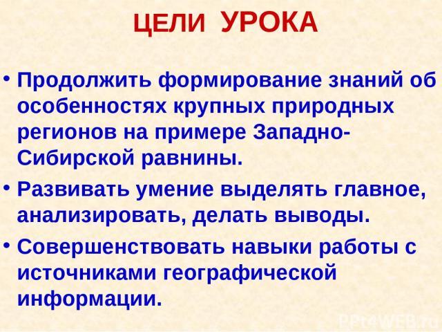 ЦЕЛИ УРОКА Продолжить формирование знаний об особенностях крупных природных регионов на примере Западно-Сибирской равнины. Развивать умение выделять главное, анализировать, делать выводы. Совершенствовать навыки работы с источниками географической и…