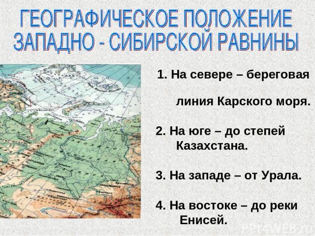1. На севере – береговая линия Карского моря. 2. На юге – до степей Казахстана. 3. На западе – от Урала. 4. На востоке – до реки Енисей.