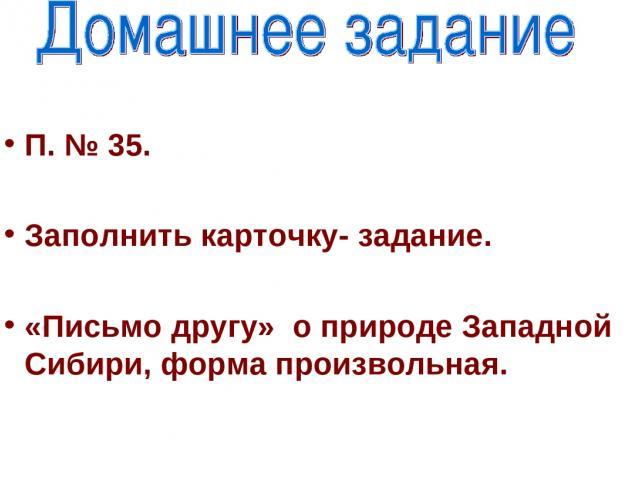 П. № 35. Заполнить карточку- задание. «Письмо другу» о природе Западной Сибири, форма произвольная.