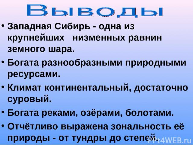 Западная Сибирь - одна из крупнейших низменных равнин земного шара. Богата разнообразными природными ресурсами. Климат континентальный, достаточно суровый. Богата реками, озёрами, болотами. Отчётливо выражена зональность её природы - от тундры до степей.