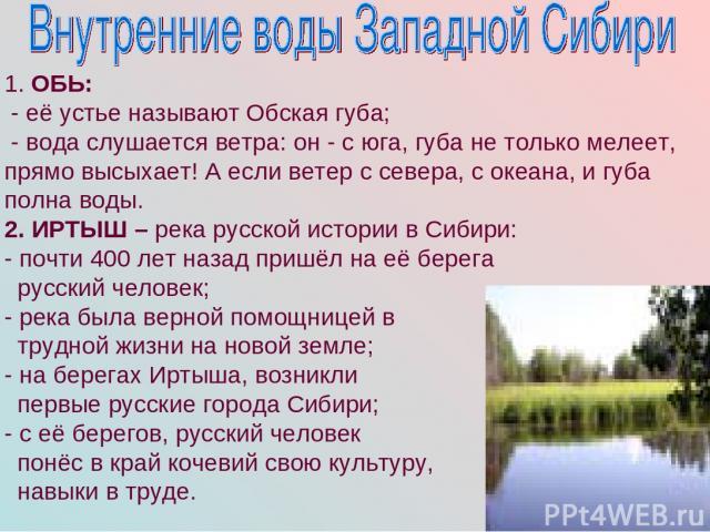 1. ОБЬ: - её устье называют Обская губа; - вода слушается ветра: он - с юга, губа не только мелеет, прямо высыхает! А если ветер с севера, с океана, и губа полна воды. 2. ИРТЫШ – река русской истории в Сибири: - почти 400 лет назад пришёл на её бере…