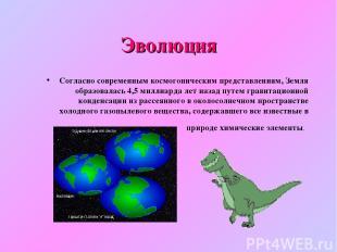 Эволюция Согласно современным космогоническим представлениям, Земля образовалась