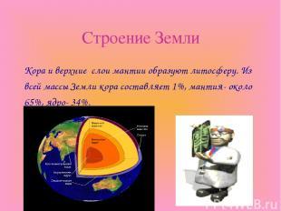 Строение Земли Кора и верхние слои мантии образуют литосферу. Из всей массы Земл