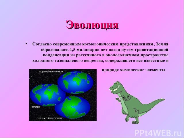Эволюция Согласно современным космогоническим представлениям, Земля образовалась 4,5миллиарда лет назад путем гравитационной конденсации из рассеянного в околосолнечном пространстве холодного газопылевого вещества, содержавшего все известные в прир…