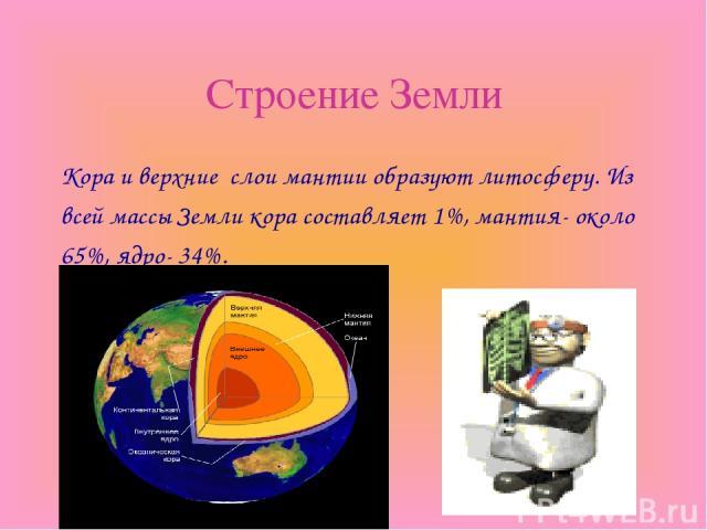 Строение Земли Кора и верхние слои мантии образуют литосферу. Из всей массы Земли кора составляет 1%, мантия- около 65%, ядро- 34%.