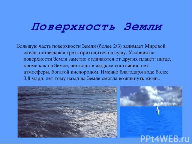 Поверхность Земли Большую часть поверхности Земли (более 2/3) занимает Мировой океан, оставшаяся треть приходится на сушу. Условия на поверхности Земли заметно отличаются от других планет: нигде, кроме как на Земле, нет воды в жидком состоянии, нет …