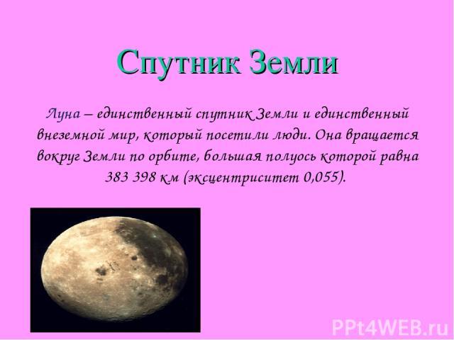 Спутник Земли Луна – единственный спутник Земли и единственный внеземной мир, который посетили люди. Она вращается вокруг Земли по орбите, большая полуось которой равна 383398км (эксцентриситет 0,055).