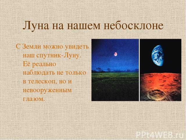 Луна на нашем небосклоне С Земли можно увидеть наш спутник-Луну. Её реально наблюдать не только в телескоп, но и невооруженным глазом.