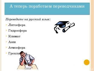 А теперь поработаем переводчиками Переведите на русский язык: Литосфера Гидросфе