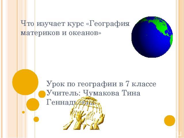 Что изучает курс «География материков и океанов» Урок по географии в 7 классе Учитель: Чумакова Тина Геннадьевна