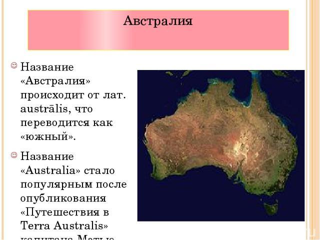 Австралия Название «Австралия» происходит от лат. austrālis, что переводится как «южный». Название «Australia» стало популярным после опубликования «Путешествия в Terra Australis» капитана Мэтью Флиндерса, который является первым человеком, обогнувш…