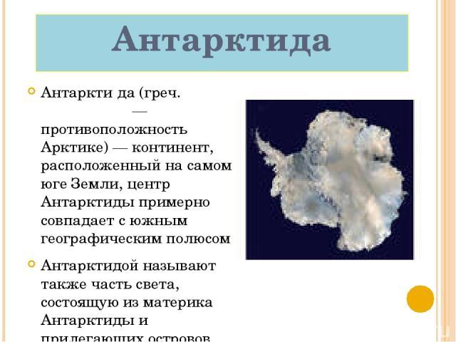 Антарктида Антаркти да (греч. ἀνταρκτικός — противоположность Арктике) — континент, расположенный на самом юге Земли, центр Антарктиды примерно совпадает с южным географическим полюсом Антарктидой называют также часть света, состоящую из материка Ан…