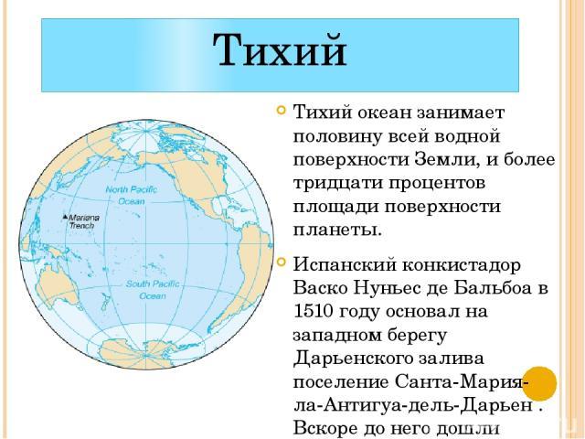 Тихий Тихий океан занимает половину всей водной поверхности Земли, и более тридцати процентов площади поверхности планеты. Испанский конкистадор Васко Нуньес де Бальбоа в 1510 году основал на западном берегу Дарьенского залива поселение Санта-Мария-…