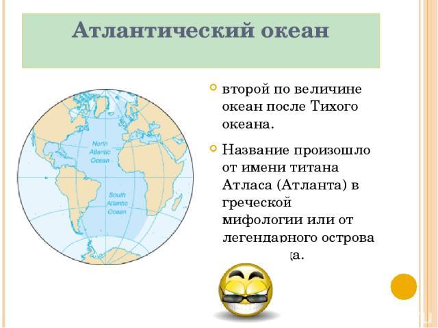 Атлантический океан второй по величине океан после Тихого океана. Название произошло от имени титана Атласа (Атланта) в греческой мифологии или от легендарного острова Атлантида.
