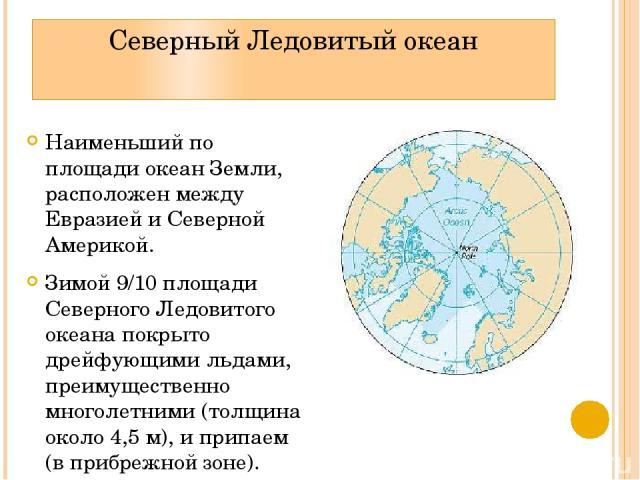 Северный Ледовитый океан Наименьший по площади океан Земли, расположен между Евразией и Северной Америкой. Зимой 9/10 площади Северного Ледовитого океана покрыто дрейфующими льдами, преимущественно многолетними (толщина около 4,5 м), и припаем (в пр…