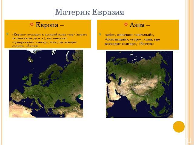 Материк Евразия Европа – «Европа» восходит к ассирийскому «erp» (первое тысячелетие до н. э.), что означает «сумеречный», «вечер», «там, где заходит солнце», «Запад». Азия – «asis», означает «светлый», «блестящий», «утро», «там, где восходит солнце»…