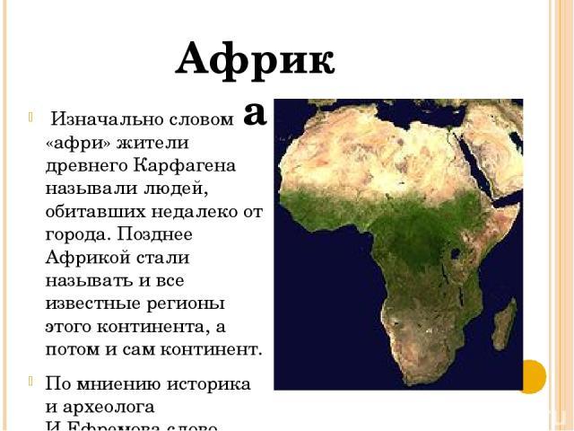 Изначально словом «афри» жители древнего Карфагена называли людей, обитавших недалеко от города. Позднее Африкой стали называть и все известные регионы этого континента, а потом и сам континент. По мниению историка и археолога И.Ефремова слово «Афри…