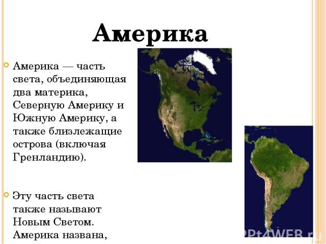 Америка — часть света, объединяющая два материка, Северную Америку и Южную Америку, а также близлежащие острова (включая Гренландию). Эту часть света также называют Новым Светом. Америка названа, видимо, по имени Америго Веспуччи (также существует м…