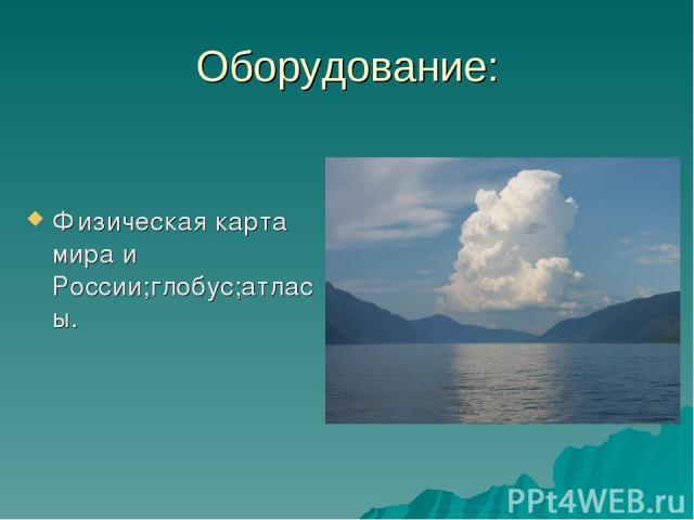 Оборудование: Физическая карта мира и России;глобус;атласы.