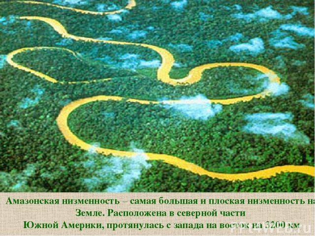 Амазонская низменность – самая большая и плоская низменность на Земле. Расположена в северной части Южной Америки, протянулась с запада на восток на 3200 км