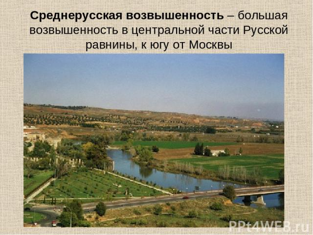 Среднерусская возвышенность – большая возвышенность в центральной части Русской равнины, к югу от Москвы