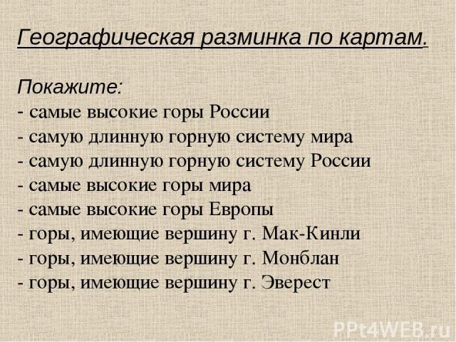 Географическая разминка по картам. Покажите: - самые высокие горы России - самую длинную горную систему мира - самую длинную горную систему России - самые высокие горы мира - самые высокие горы Европы - горы, имеющие вершину г. Мак-Кинли - горы, име…
