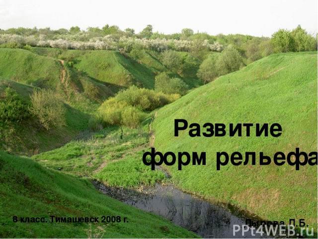 Развитие форм рельефа 8 класс. Тимашевск 2008 г. Дырова Л.Б.