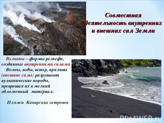 Совместная деятельность внутренних и внешних сил Земли Вулканы – формы рельефа, созданные внутренними силами Волны, воды, ветер, приливы (внешние силы) разрушают вулканические породы, превращая их в мелкий обломочный материал. Пляжи Канарских островов