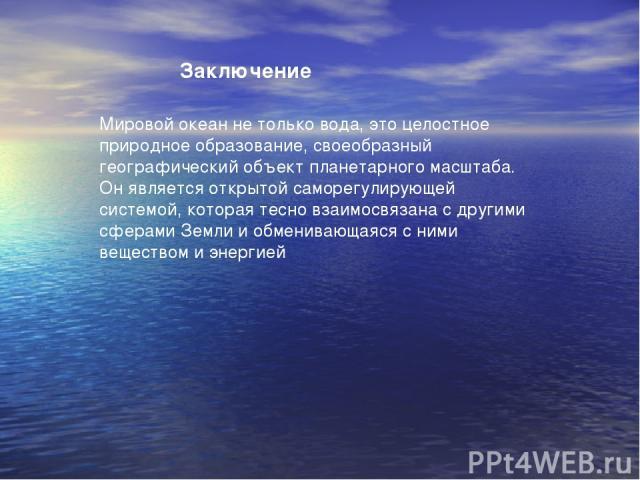 Мировой океан не только вода, это целостное природное образование, своеобразный географический объект планетарного масштаба. Он является открытой саморегулирующей системой, которая тесно взаимосвязана с другими сферами Земли и обменивающаяся с ними …