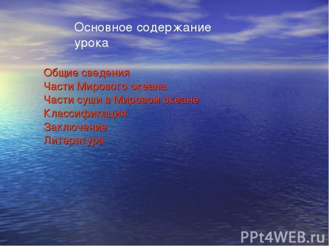 Основное содержание урока Общие сведения Части Мирового океана Части суши в Мировом океане Классификация Заключение Литература