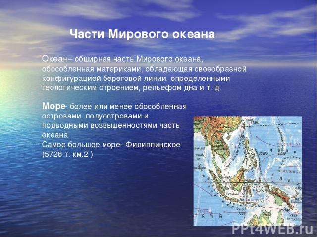 Части Мирового океана Океан– обширная часть Мирового океана, обособленная материками, обладающая своеобразной конфигурацией береговой линии, определенными геологическим строением, рельефом дна и т. д. Море- более или менее обособленная островами, по…