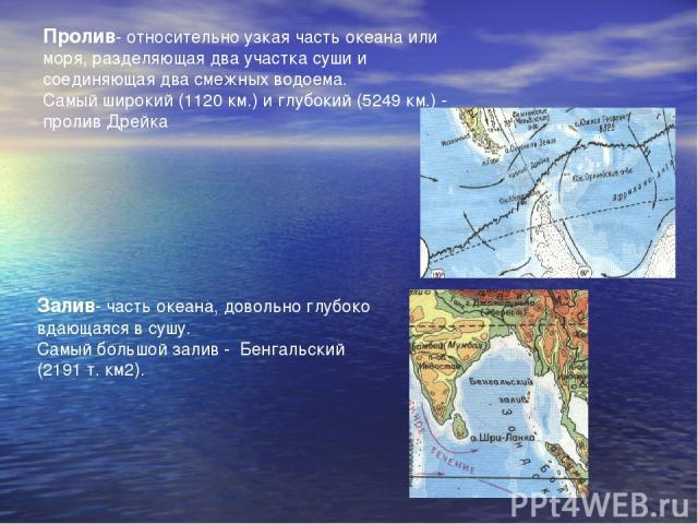 Пролив- относительно узкая часть океана или моря, разделяющая два участка суши и соединяющая два смежных водоема. Самый широкий (1120 км.) и глубокий (5249 км.) - пролив Дрейка Залив- часть океана, довольно глубоко вдающаяся в сушу. Самый большой за…