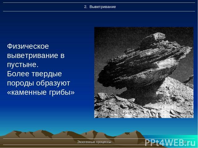 Экзогенные процессы * Физическое выветривание в пустыне. Более твердые породы образуют «каменные грибы» Экзогенные процессы