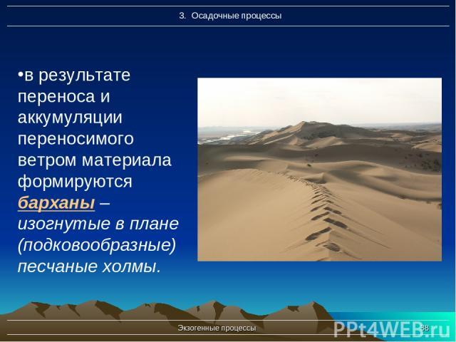 Экзогенные процессы * в результате переноса и аккумуляции переносимого ветром материала формируются барханы – изогнутые в плане (подковообразные) песчаные холмы. Экзогенные процессы