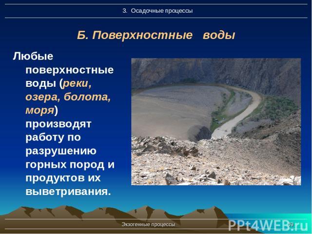 Экзогенные процессы * Б. Поверхностные воды Любые поверхностные воды (реки, озера, болота, моря) производят работу по разрушению горных пород и продуктов их выветривания. Экзогенные процессы