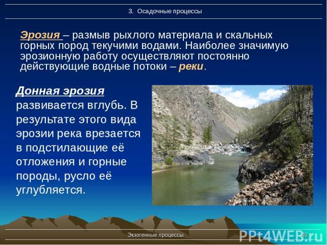 Экзогенные процессы * Эрозия – размыв рыхлого материала и скальных горных пород текучими водами. Наиболее значимую эрозионную работу осуществляют постоянно действующие водные потоки – реки. Донная эрозия развивается вглубь. В результате этого вида э…