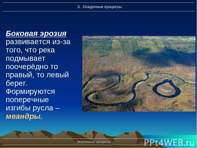 Экзогенные процессы * Боковая эрозия развивается из-за того, что река подмывает поочерёдно то правый, то левый берег. Формируются поперечные изгибы русла – меандры. Экзогенные процессы