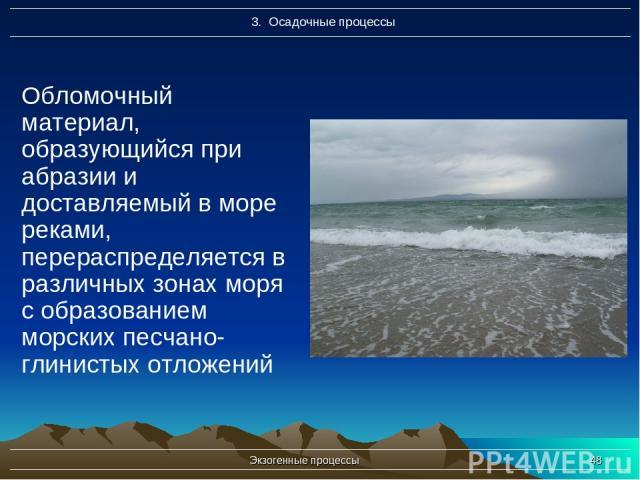 Экзогенные процессы * Обломочный материал, образующийся при абразии и доставляемый в море реками, перераспределяется в различных зонах моря с образованием морских песчано-глинистых отложений Экзогенные процессы